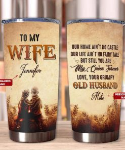 To my wife Our home ain't no castle Our life ain't no fairy tale but still you are my queen forever personalized tumbler