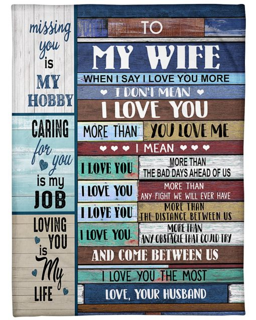 To my wife When I say I love you more I don't mean I love you more than you love me Missing you is my hobby caring for you is my hobby fleece blanket