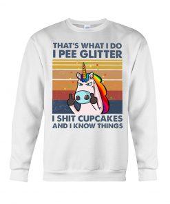 Unicorn That's what I do I pee glitter I shit cupcakes and I know things Sweatshirt