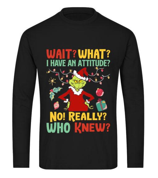 Wait What I Have An Attitude No Really Who Knew Grinch Christmas long sleeve