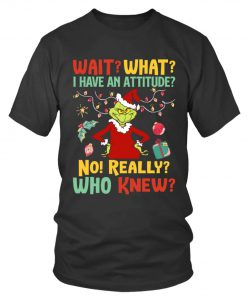 Wait What I Have An Attitude No Really Who Knew Grinch Christmas shirt