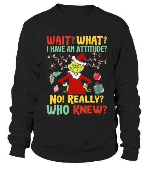 Wait What I Have An Attitude No Really Who Knew Grinch Christmas sweatshirt