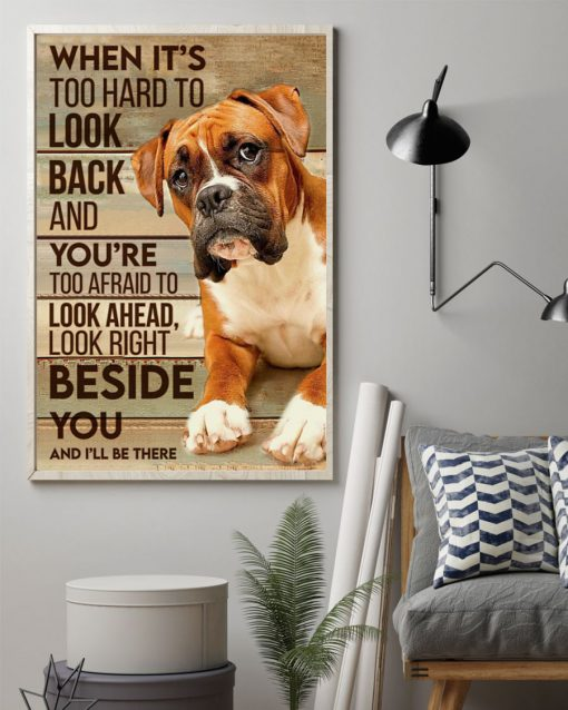 When it's too hard to look back and you're too afraid to look ahead look right beside you and I'll be there Boxer dog poster 1