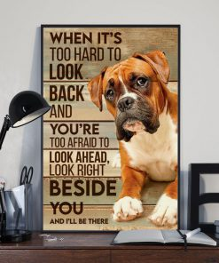 When it's too hard to look back and you're too afraid to look ahead look right beside you and I'll be there Boxer dog poster 2