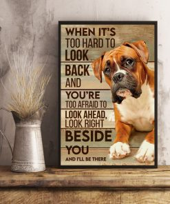 When it's too hard to look back and you're too afraid to look ahead look right beside you and I'll be there Boxer dog poster 3
