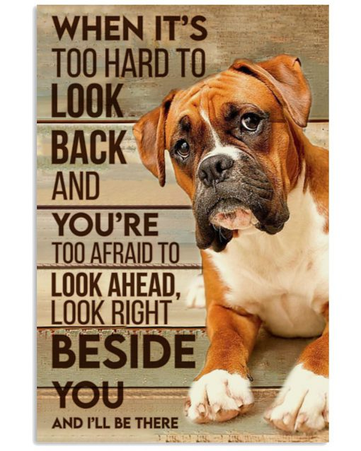 When it's too hard to look back and you're too afraid to look ahead look right beside you and I'll be there Boxer dog poster