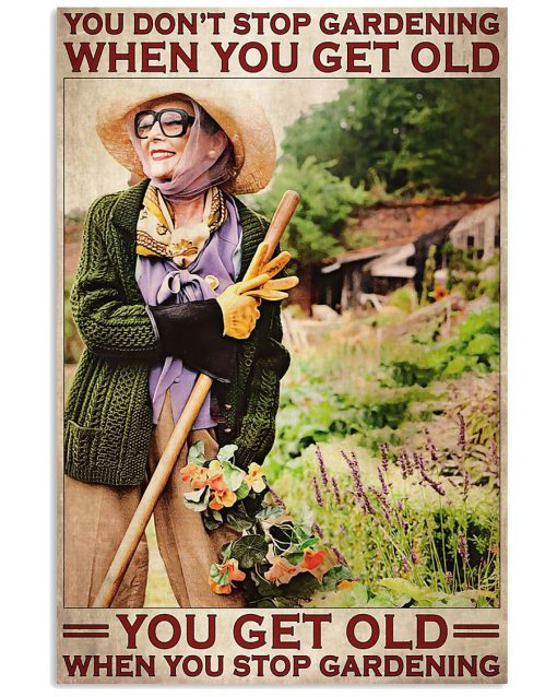 You don't stop gardening when you get old you get old when you stop gardening poster