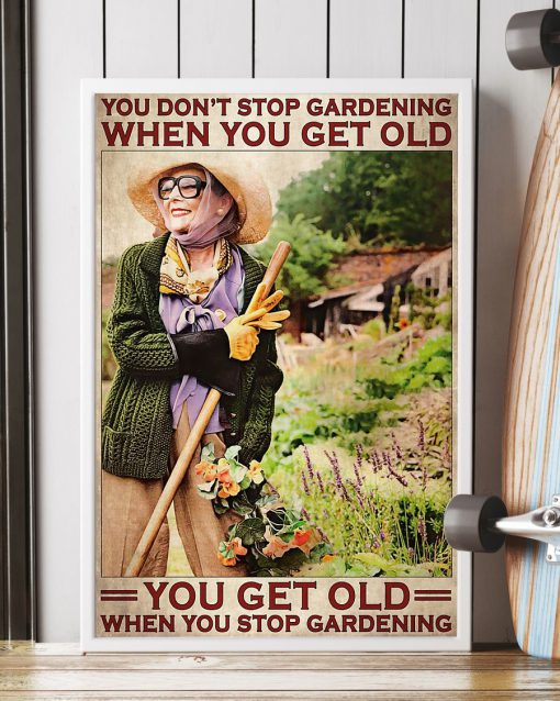 You don't stop gardening when you get old you get old when you stop gardening poster1