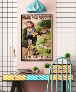 You don't stop gardening when you get old you get old when you stop gardening poster3