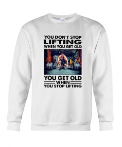 You don't stop lifting when you get old you get old when you stop lifting sweatshirt