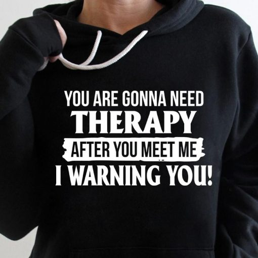 You are gonna need Therapy after you meet me I warning you shirt