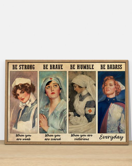 Be strong when you are weak Be brave when you are scared Be badass everyday Nurse poster 1
