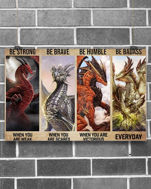 Be strong when you are weak Be brave when you are scared Be humble when you are victorious Be badass everyday Dragon poster 1
