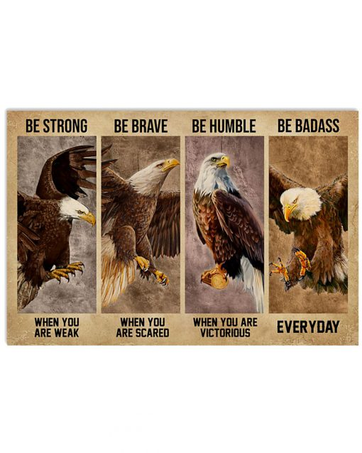 Be strong when you are weak Be brave when you are scared Be humble when you are victorious Be badass everyday Eagle poster 2