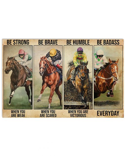 Be strong when you are weak Be brave when you are scared Be humble when you are victorious Be badass everyday Horse racing poster