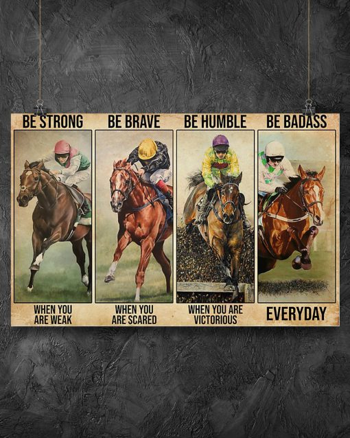 Be strong when you are weak Be brave when you are scared Be humble when you are victorious Be badass everyday Horse racing poster1