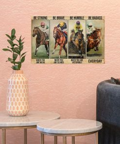 Be strong when you are weak Be brave when you are scared Be humble when you are victorious Be badass everyday Horse racing poster2