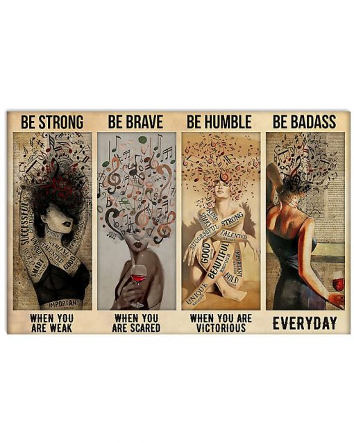 Be strong when you are weak Be brave when you are scared Be humble when you are victorious Be badass everyday Music and Wine Girl poster