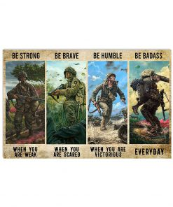 Be strong when you are weak Be brave when you are scared Be humble when you are victorious Be badass everyday Veteran poster