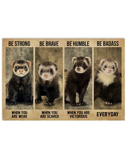 Be strong when you are weak be brave when you are scared be humble when you are victorious be badass everyday Ferret poster 1