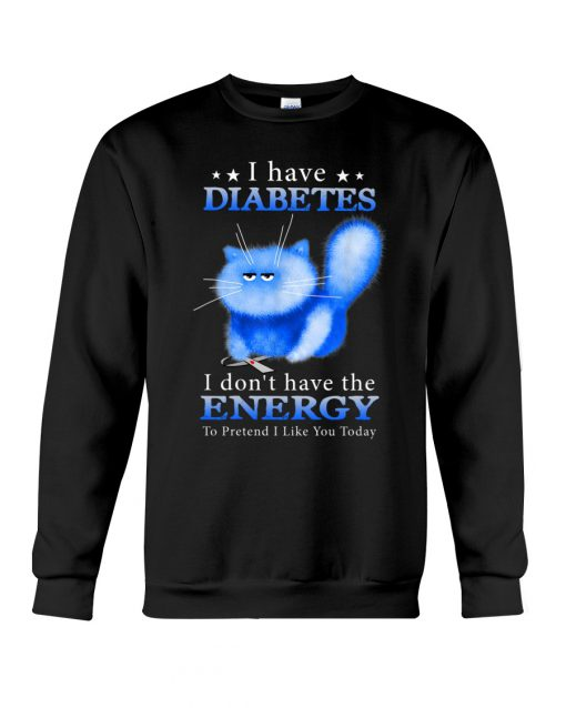Cat I have Diabetes I don't have the energy to pretend I like you today sweatshirt