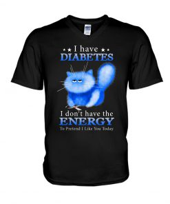 Cat I have Diabetes I don't have the energy to pretend I like you today v-neck