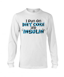 Diabetes Awareness I Run On Diet Coke And Insulin Long sleeve