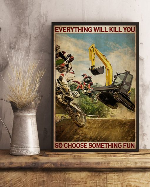 Everything will kill you so choose something fun Motocross And Excavator poster3