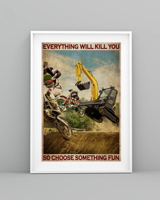Everything will kill you so choose something fun Motocross And Excavator poster4