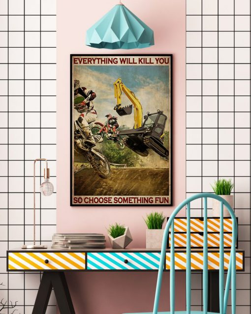 Everything will kill you so choose something fun Motocross And Excavator poster5