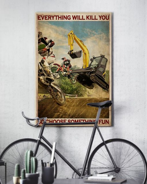 Everything will kill you so choose something fun Motocross And Excavator poster7