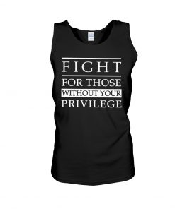 Fight For Those Without Your Privilege tank top