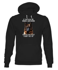 German Shepherd If You Kick Me When I Am Down You Better Pray I Don't Get Up hoodie