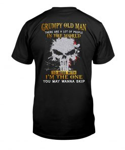 Grumpy old man There are a lot of people in the world to mess with I'm the one you may wanna skip shirt