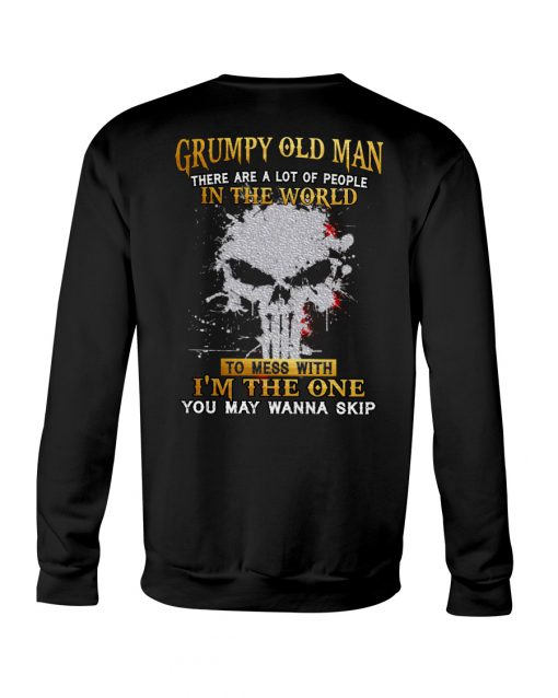 Grumpy old man There are a lot of people in the world to mess with I'm the one you may wanna skip sweatshirt