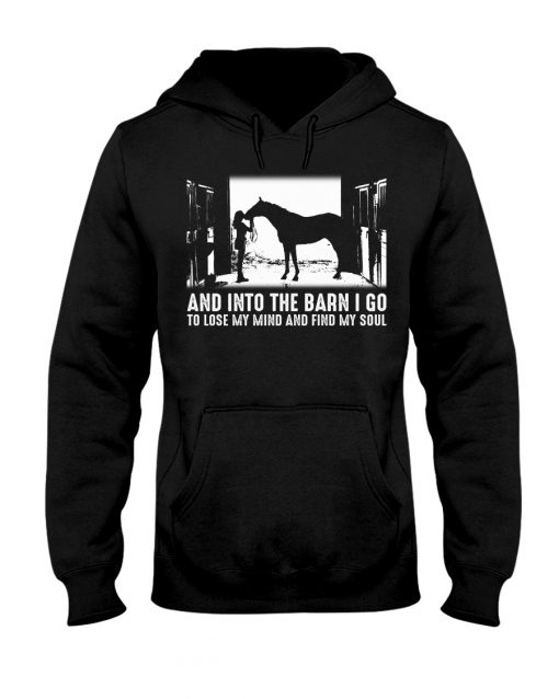 Horse And into the barn I go to lose my mind and find my soul hoodie