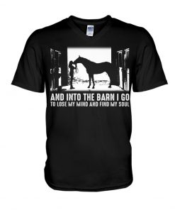 Horse And into the barn I go to lose my mind and find my soul v-neck
