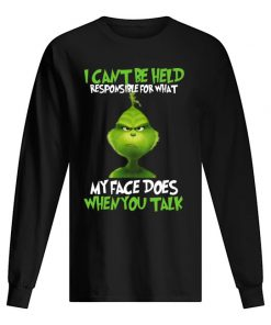 I can't be held responsible for what my face does when you talk Grinch Long sleeve