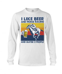 I like beer and horse racing and maybe 3 people long sleeve