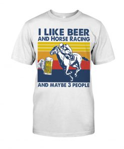 I like beer and horse racing and maybe 3 people shirt