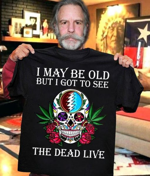 I may be old but I got to see The Dead Live shirt 0