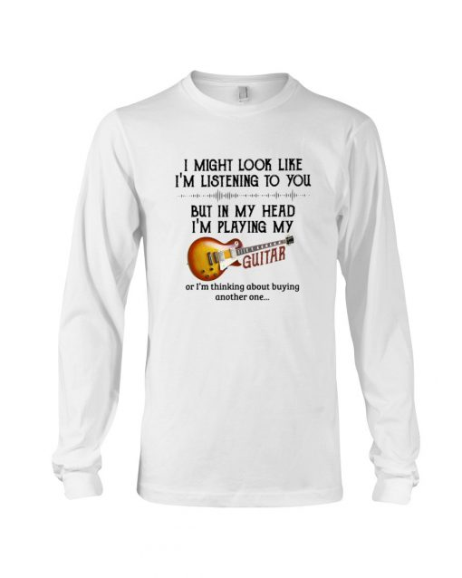 I might look like I'm listening to you but in my head I'm playing my guitar Long sleeve