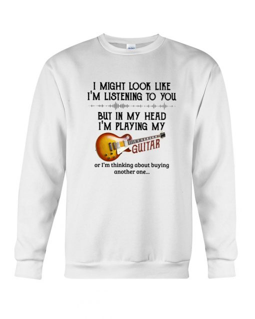 I might look like I'm listening to you but in my head I'm playing my guitar Sweatshirt