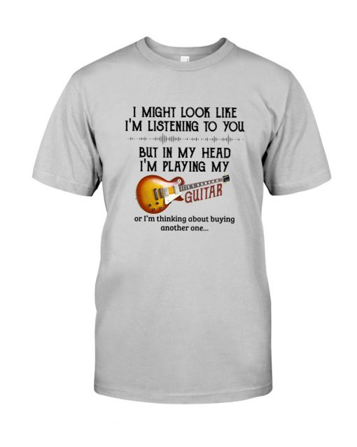 I might look like I'm listening to you but in my head I'm playing my guitar T-shirt