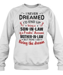 I never dreamed I'd end up being a son-in-law of a freaking awesome mother-in-law Sweatshirt