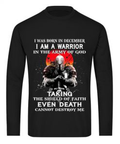 I was born in December I am a warrior in the army of god Taking the shield of faith even death cannot destroy me Long sleeve