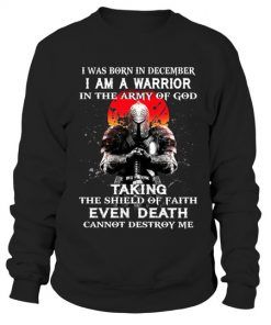 I was born in December I am a warrior in the army of god Taking the shield of faith even death cannot destroy me Sweatshirt