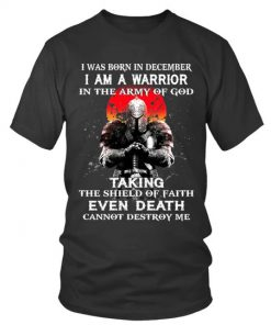 I was born in December I am a warrior in the army of god Taking the shield of faith even death cannot destroy me T-shirt