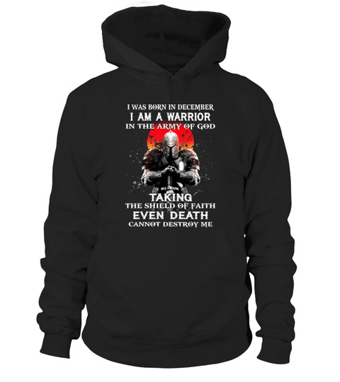 I was born in December I am a warrior in the army of god Taking the shield of faith even death cannot destroy me hoodie