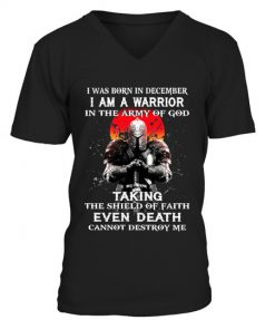 I was born in December I am a warrior in the army of god Taking the shield of faith even death cannot destroy me v-neck